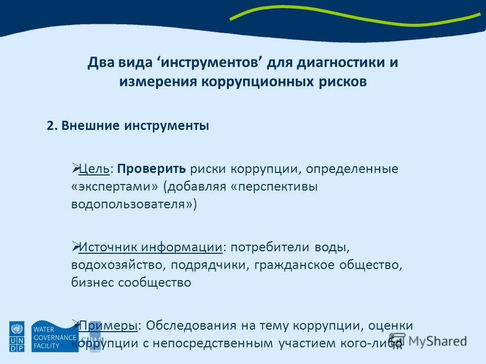 2. Внешние инструменты Цель: Проверить риски коррупции, определенные «экспертами» (добавляя «перспективы водопользователя») Источник информации: потребители воды, водохозяйство, подрядчики, гражданское общество, бизнес сообщество Примеры: Обследовани