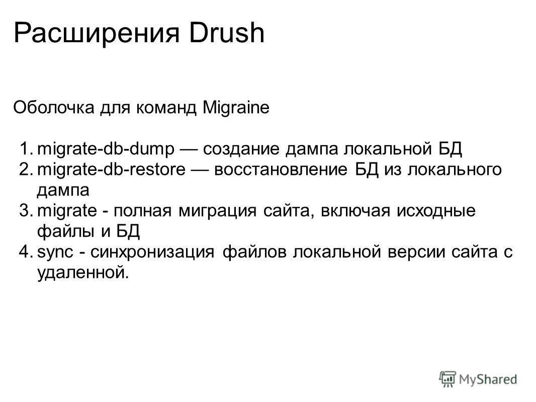 Расширения Drush Оболочка для команд Migraine 1.migrate-db-dump создание дампа локальной БД 2.migrate-db-restore восстановление БД из локального дампа 3.migrate - полная миграция сайта, включая исходные файлы и БД 4.sync - cинхронизация файлов локаль