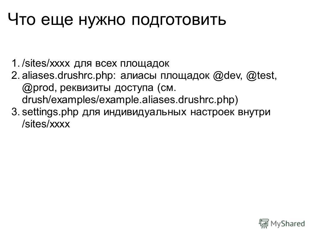 Что еще нужно подготовить 1./sites/xxxx для всех площадок 2.aliases.drushrc.php: алиасы площадок @dev, @test, @prod, реквизиты доступа (см. drush/examples/example.aliases.drushrc.php) 3.settings.php для индивидуальных настроек внутри /sites/xxxx