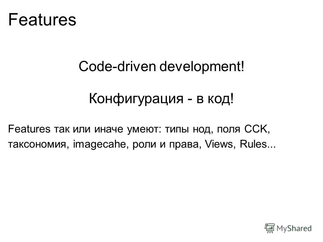 Features Code-driven development! Конфигурация - в код! Features так или иначе умеют: типы нод, поля CCK, таксономия, imagecahe, роли и права, Views, Rules...