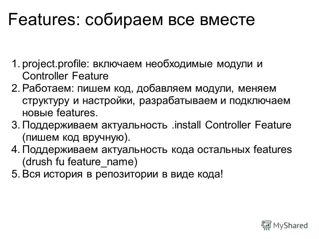 Features: собираем все вместе 1.project.profile: включаем необходимые модули и Controller Feature 2.Работаем: пишем код, добавляем модули, меняем структуру и настройки, разрабатываем и подключаем новые features. 3.Поддерживаем актуальность.install Co