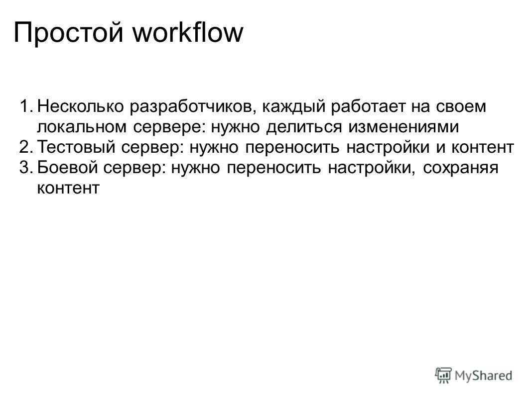 Простой workflow 1.Несколько разработчиков, каждый работает на своем локальном сервере: нужно делиться изменениями 2.Тестовый сервер: нужно переносить настройки и контент 3.Боевой сервер: нужно переносить настройки, сохраняя контент