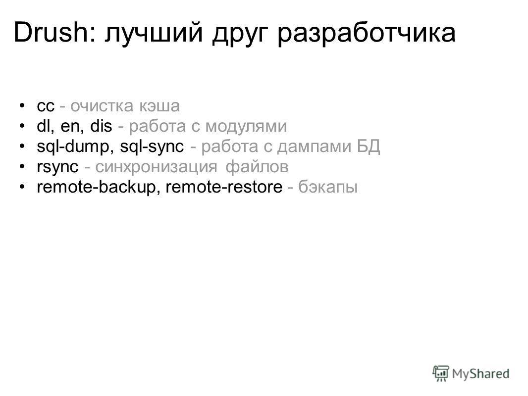 Drush: лучший друг разработчика cc - очистка кэша dl, en, dis - работа с модулями sql-dump, sql-sync - работа с дампами БД rsync - синхронизация файлов remote-backup, remote-restore - бэкапы