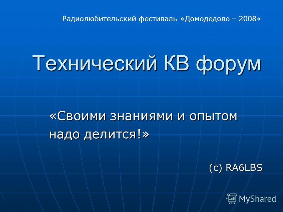 Технический КВ форум Технический КВ форум «Своими знаниями и опытом надо делится!» надо делится!» (с) RA6LBS Радиолюбительский фестиваль «Домодедово – 2008»