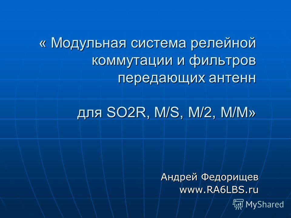 « Модульная система релейной коммутации и фильтров передающих антенн для SO2R, M/S, M/2, M/M» Андрей Федорищев www.RA6LBS.ru