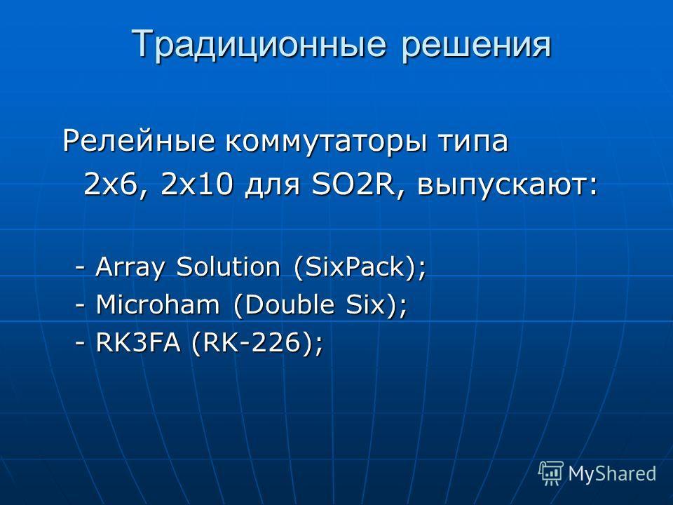 Традиционные решения Релейные коммутаторы типа Релейные коммутаторы типа 2x6, 2x10 для SO2R, выпускают: 2x6, 2x10 для SO2R, выпускают: - Array Solution (SixPack); - Microham (Double Six); - RK3FA (RK-226);