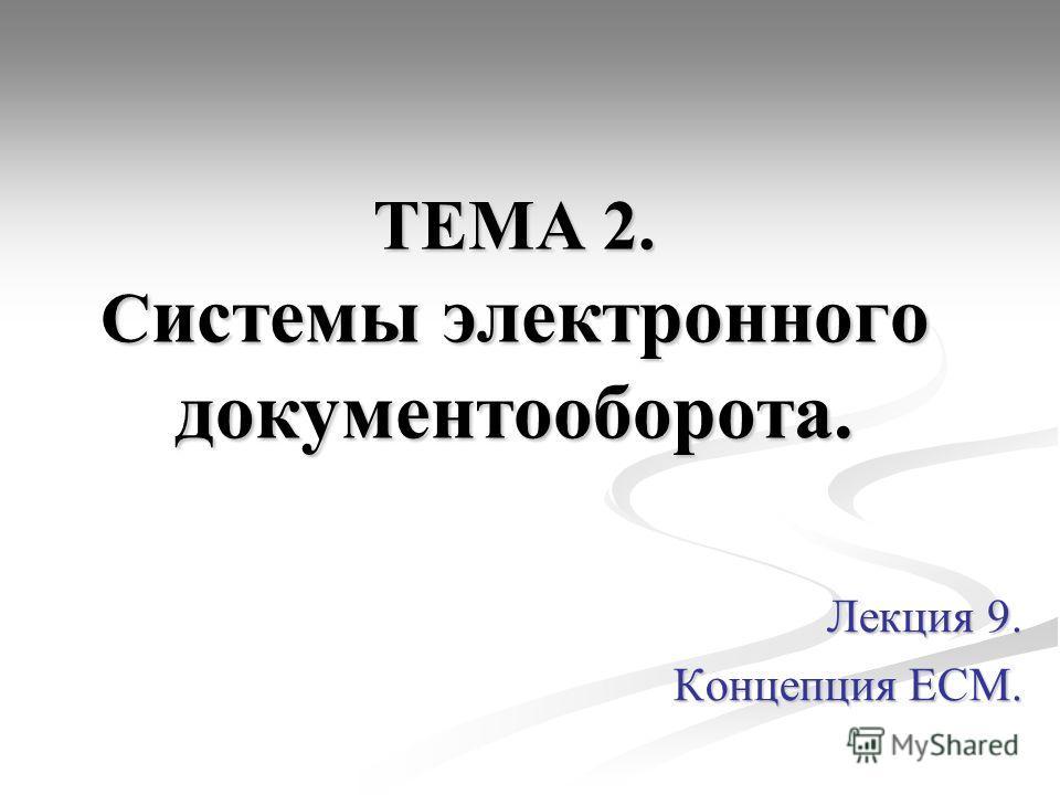 ТЕМА 2. С истемы электронного документооборота. Лекция 9. Концепция ЕСМ.