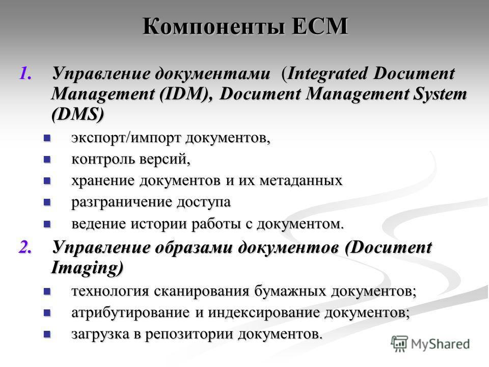 Компоненты ECM 1.Управление документами (Integrated Document Management (IDM), Document Management System (DMS) экспорт/импорт документов, экспорт/импорт документов, контроль версий, контроль версий, хранение документов и их метаданных хранение докум