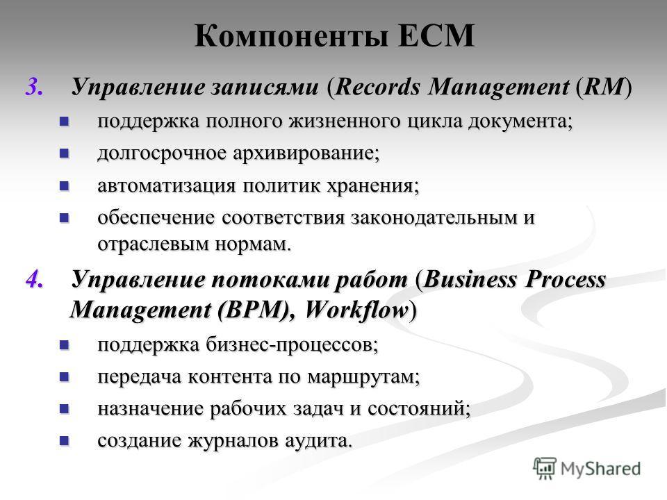 Компоненты ECM 3.Управление записями (Records Management (RM) поддержка полного жизненного цикла документа; поддержка полного жизненного цикла документа; долгосрочное архивирование; долгосрочное архивирование; автоматизация политик хранения; автомати