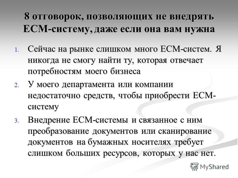 8 отговорок, позволяющих не внедрять ECM-систему, даже она вам нужна 8 отговорок, позволяющих не внедрять ECM-систему, даже если она вам нужна 1. Сейчас на рынке слишком много ECM-систем. Я никогда не смогу найти ту, которая отвечает потребностям мое
