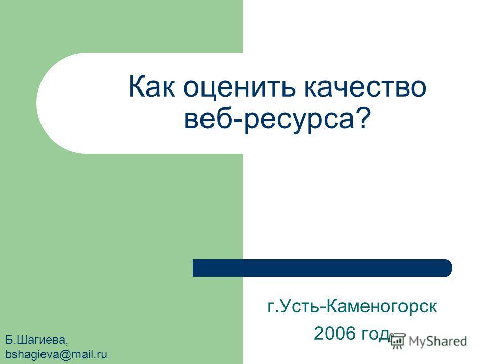 Как оценить качество веб-ресурса? г.Усть-Каменогорск 2006 год Б.Шагиева, bshagieva@mail.ru