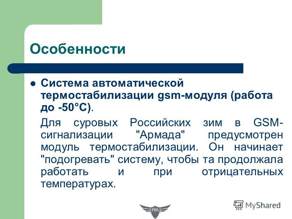 Особенности Система автоматической термостабилизации gsm-модуля (работа до -50°С). Для суровых Российских зим в GSM- сигнализации