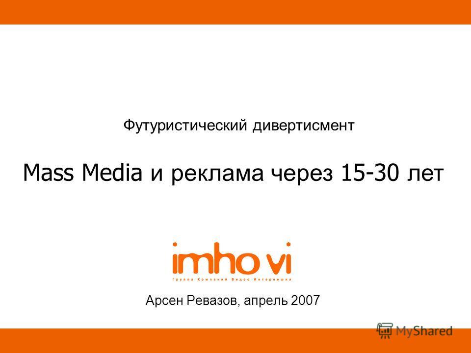 Футуристический дивертисмент Арсен Ревазов, апрель 2007 Mass Media и реклама через 15-30 лет