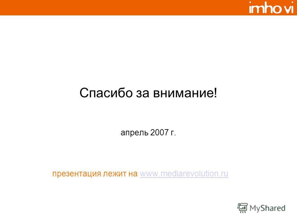 Спасибо за внимание! апрель 2007 г. презентация лежит на www.mediarevolution.ruwww.mediarevolution.ru