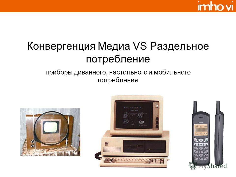Конвергенция Медиа VS Раздельное потребление приборы диванного, настольного и мобильного потребления