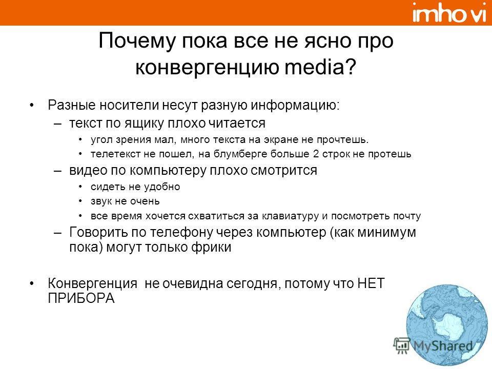 Почему пока все не ясно про конвергенцию media? Разные носители несут разную информацию: –текст по ящику плохо читается угол зрения мал, много текста на экране не прочтешь. телетекст не пошел, на блумберге больше 2 строк не протешь –видео по компьюте
