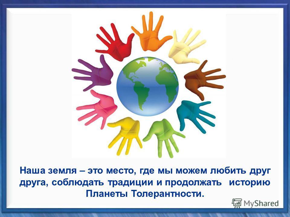 Наша земля – это место, где мы можем любить друг друга, соблюдать традиции и продолжать историю Планеты Толерантности.