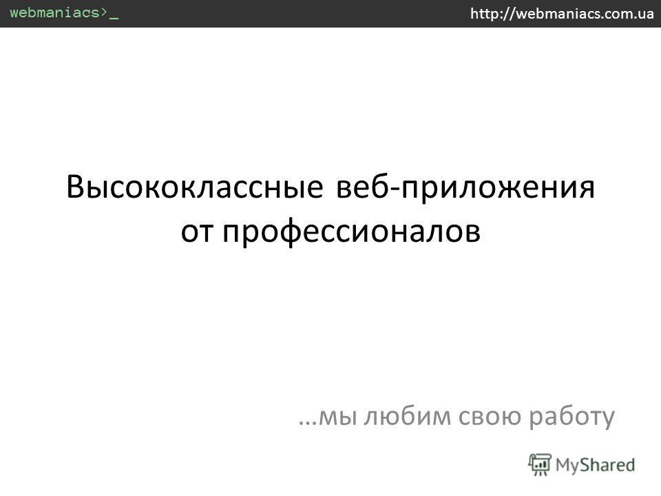 Высококлассные веб-приложения от профессионалов …мы любим свою работу http://webmaniacs.com.ua