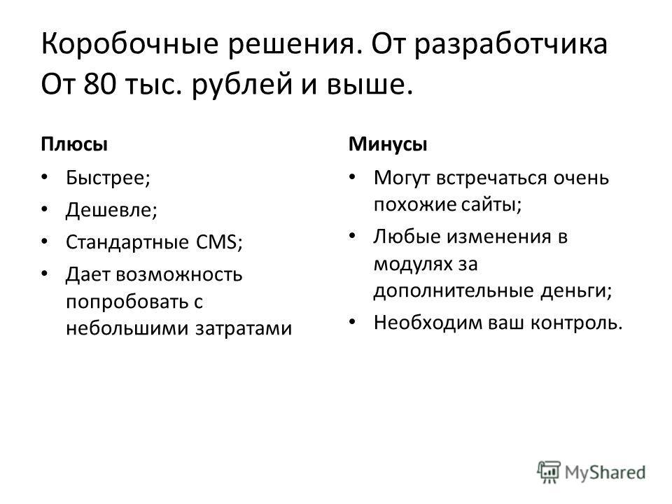 Коробочные решения. От разработчика От 80 тыс. рублей и выше. Плюсы Быстрее; Дешевле; Стандартные CMS; Дает возможность попробовать с небольшими затратами Минусы Могут встречаться очень похожие сайты; Любые изменения в модулях за дополнительные деньг
