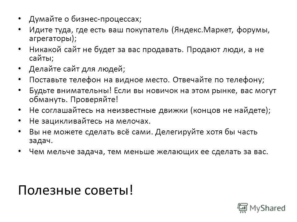Полезные советы! Думайте о бизнес-процессах; Идите туда, где есть ваш покупатель (Яндекс.Маркет, форумы, агрегаторы); Никакой сайт не будет за вас продавать. Продают люди, а не сайты; Делайте сайт для людей; Поставьте телефон на видное место. Отвечай