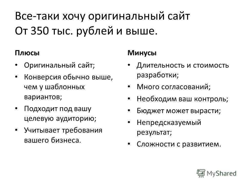 Все-таки хочу оригинальный сайт От 350 тыс. рублей и выше. Плюсы Оригинальный сайт; Конверсия обычно выше, чем у шаблонных вариантов; Подходит под вашу целевую аудиторию; Учитывает требования вашего бизнеса. Минусы Длительность и стоимость разработки
