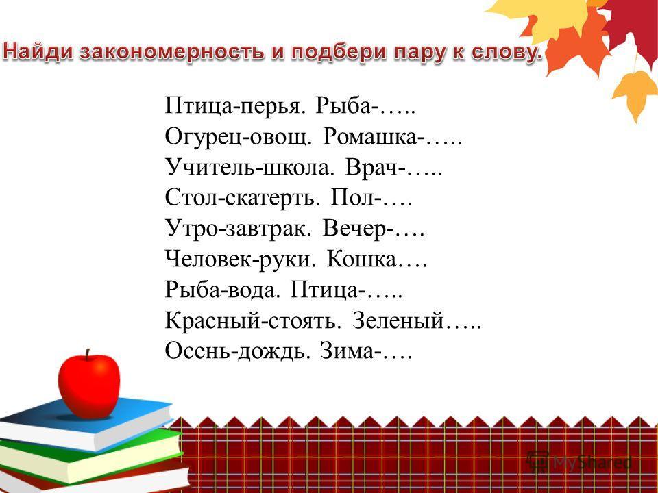 Птица-перья. Рыба-….. Огурец-овощ. Ромашка-….. Учитель-школа. Врач-….. Стол-скатерть. Пол-…. Утро-завтрак. Вечер-…. Человек-руки. Кошка…. Рыба-вода. Птица-….. Красный-стоять. Зеленый….. Осень-дождь. Зима-….