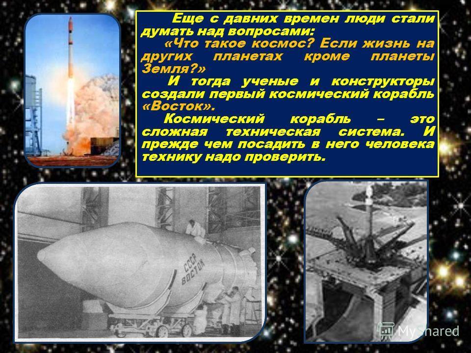 Еще с давних времен люди стали думать над вопросами: «Что такое космос? Если жизнь на других планетах кроме планеты Земля?» И тогда ученые и конструкторы создали первый космический корабль «Восток». Космический корабль – это сложная техническая систе