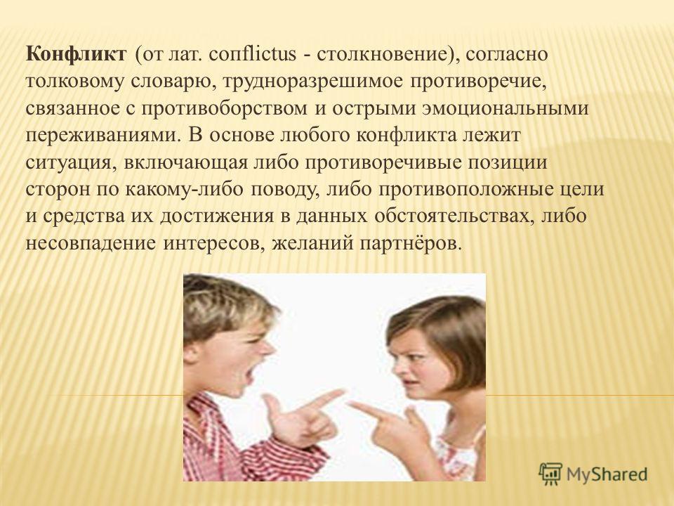 Конфликт (от лат. coпflictus - столкновение), согласно толковому словарю, трудноразрешимое противоречие, связанное с противоборством и острыми эмоциональными переживаниями. В основе любого конфликта лежит ситуация, включающая либо противоречивые пози