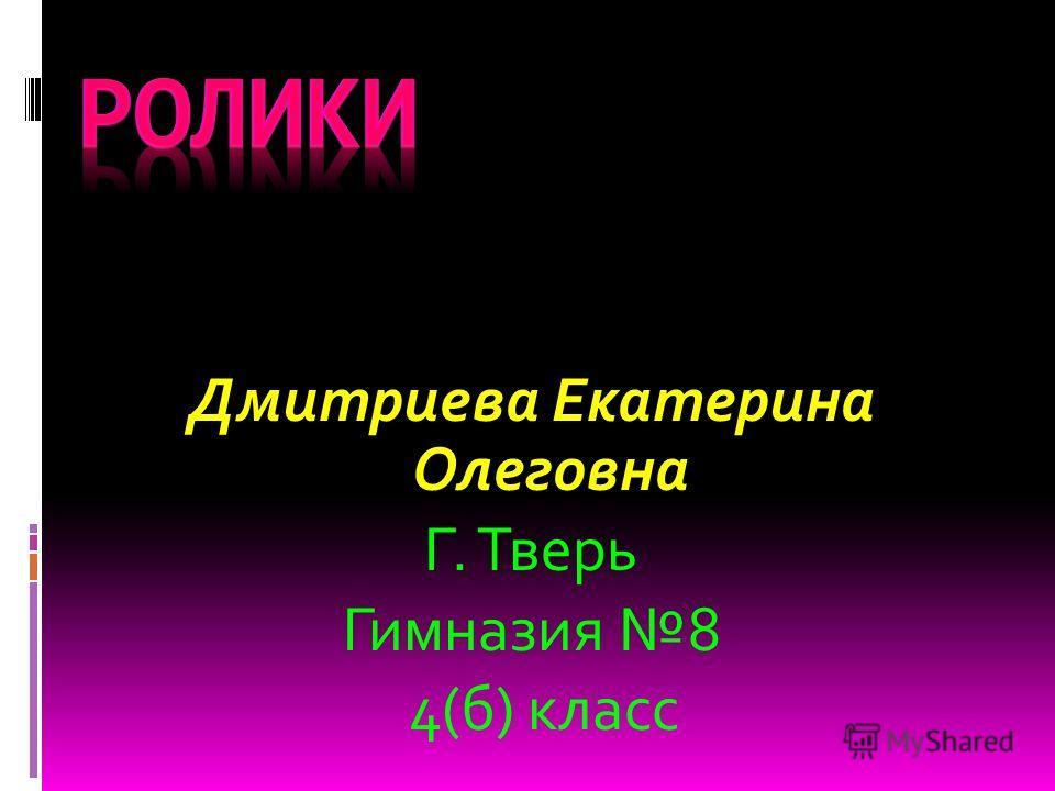 Дмитриевa Екатерина Олеговна Г. Тверь Гимназия 8 4(б) класс