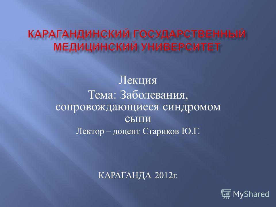 Лекция Тема : Заболевания, сопровождающиеся синдромом сыпи Лектор – доцент Стариков Ю. Г. КАРАГАНДА 2012 г.
