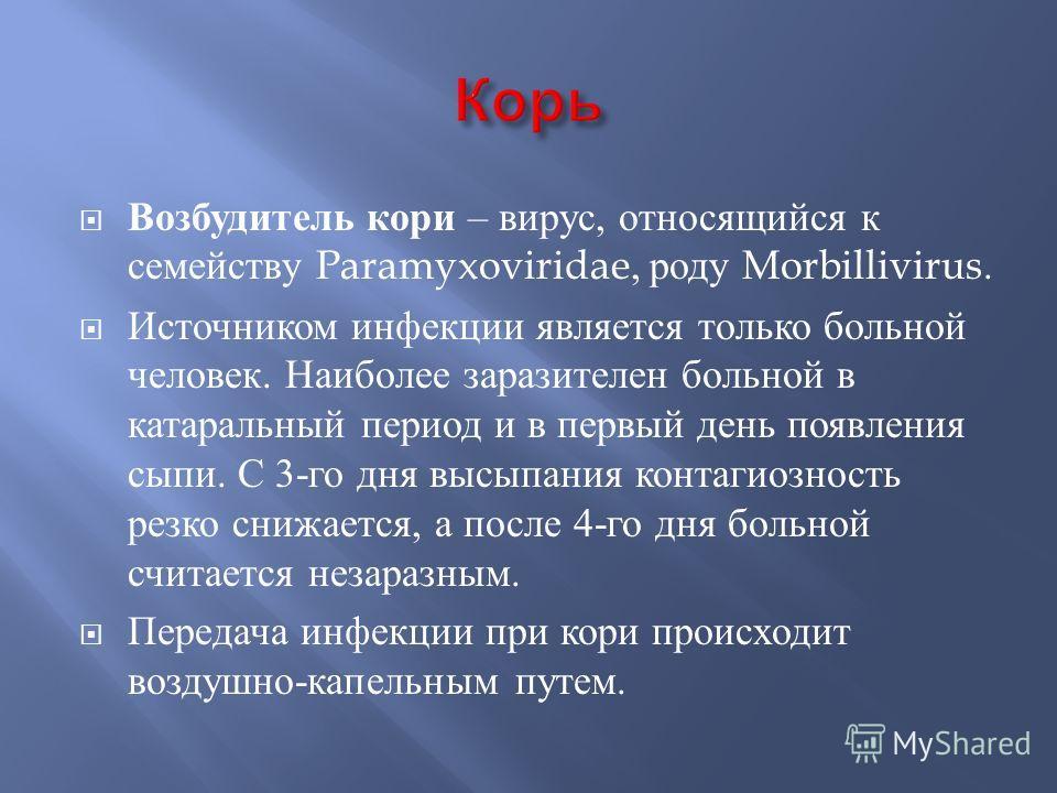 Возбудитель кори – вирус, относящийся к семейству Paramyxoviridae, роду Morbillivirus. Источником инфекции является только больной человек. Наиболее заразителен больной в катаральный период и в первый день появления сыпи. С 3- го дня высыпания контаг