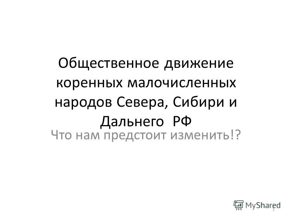 Общественное движение коренных малочисленных народов Севера, Сибири и Дальнего РФ Что нам предстоит изменить!? 1
