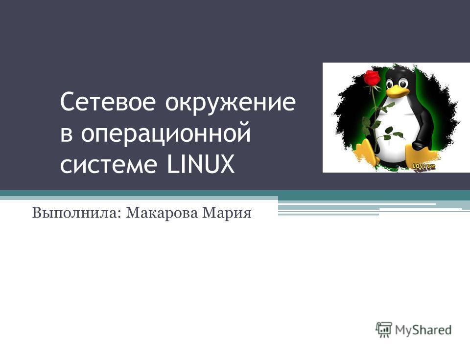 Сетевое окружение в операционной системе LINUX Выполнила: Макарова Мария