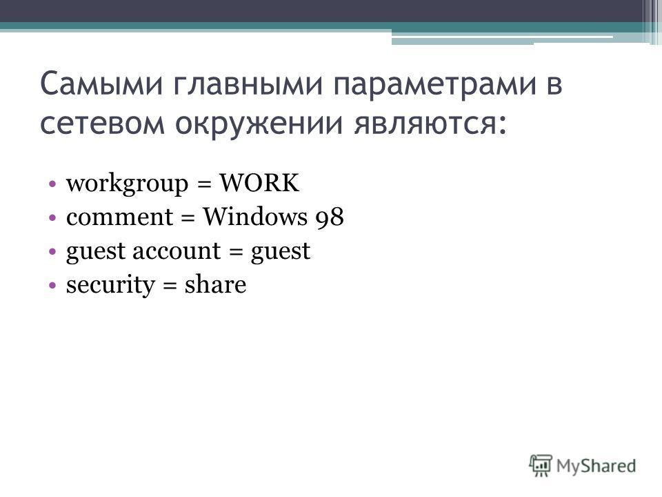 Самыми главными параметрами в сетевом окружении являются: workgroup = WORK comment = Windows 98 guest account = guest security = share