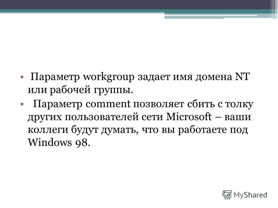 Параметр workgroup задает имя домена NT или рабочей группы. Параметр comment позволяет сбить с толку других пользователей сети Microsoft – ваши коллеги будут думать, что вы работаете под Windows 98.