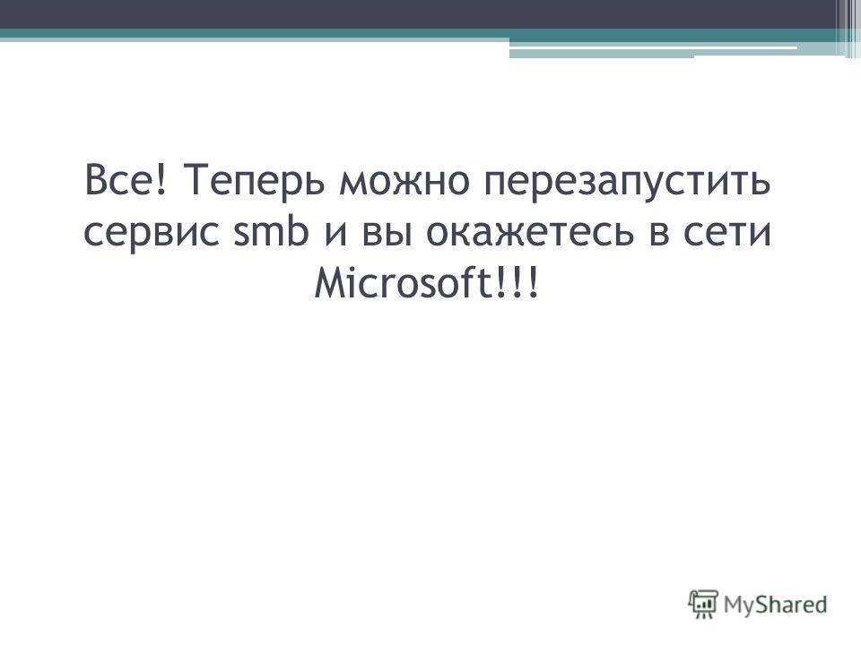 Все! Теперь можно перезапустить сервис smb и вы окажетесь в сети Microsoft!!!