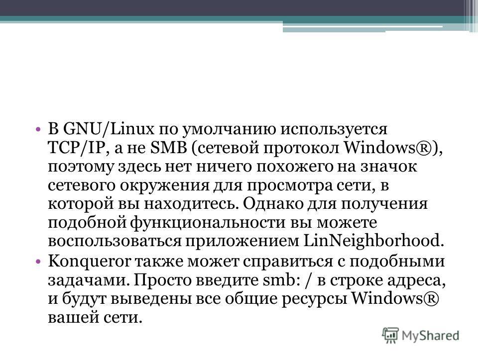 В GNU/Linux по умолчанию используется TCP/IP, а не SMB (сетевой протокол Windows®), поэтому здесь нет ничего похожего на значок сетевого окружения для просмотра сети, в которой вы находитесь. Однако для получения подобной функциональности вы можете в