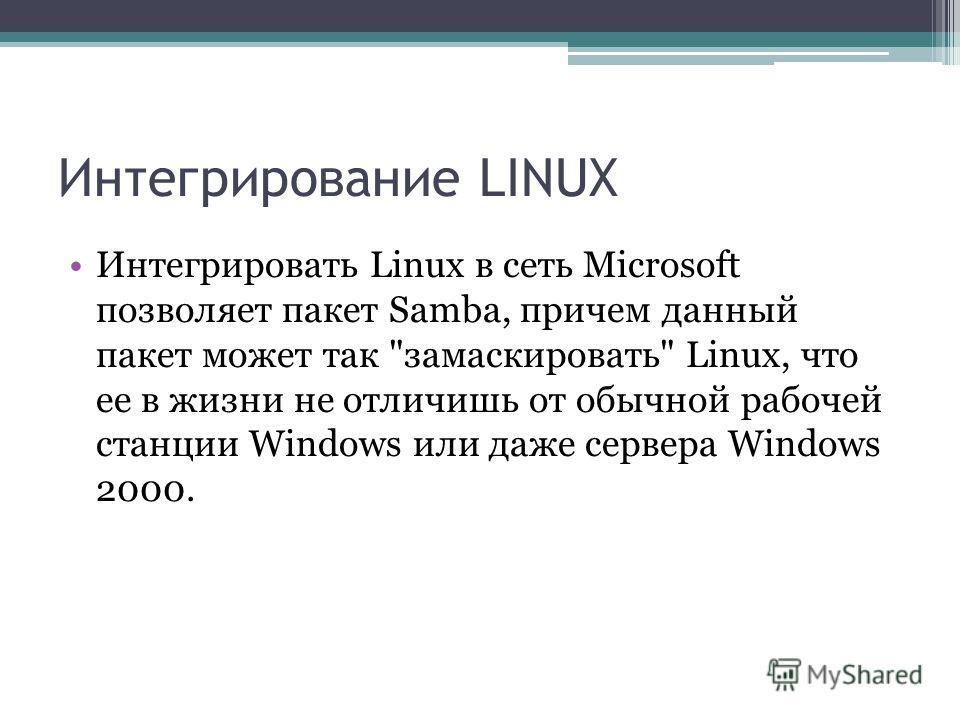 Интегрирование LINUX Интегрировать Linux в сеть Microsoft позволяет пакет Samba, причем данный пакет может так замаскировать Linux, что ее в жизни не отличишь от обычной рабочей станции Windows или даже сервера Windows 2000.