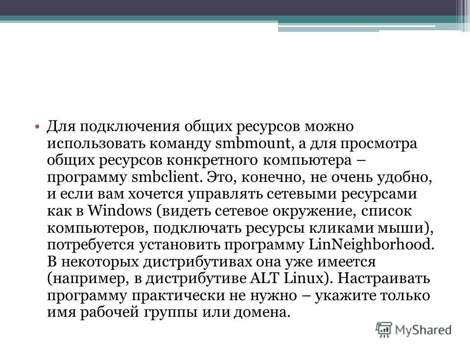 Для подключения общих ресурсов можно использовать команду smbmount, а для просмотра общих ресурсов конкретного компьютера – программу smbclient. Это, конечно, не очень удобно, и если вам хочется управлять сетевыми ресурсами как в Windows (видеть сете