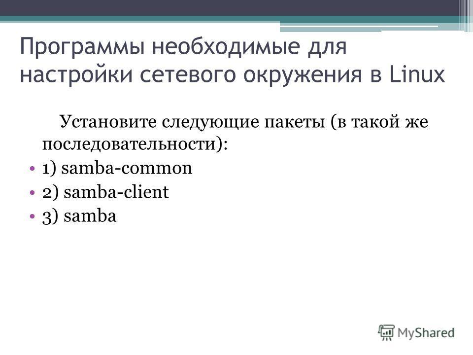 Программы необходимые для настройки сетевого окружения в Linux Установите следующие пакеты (в такой же последовательности): 1) samba-common 2) samba-client 3) samba