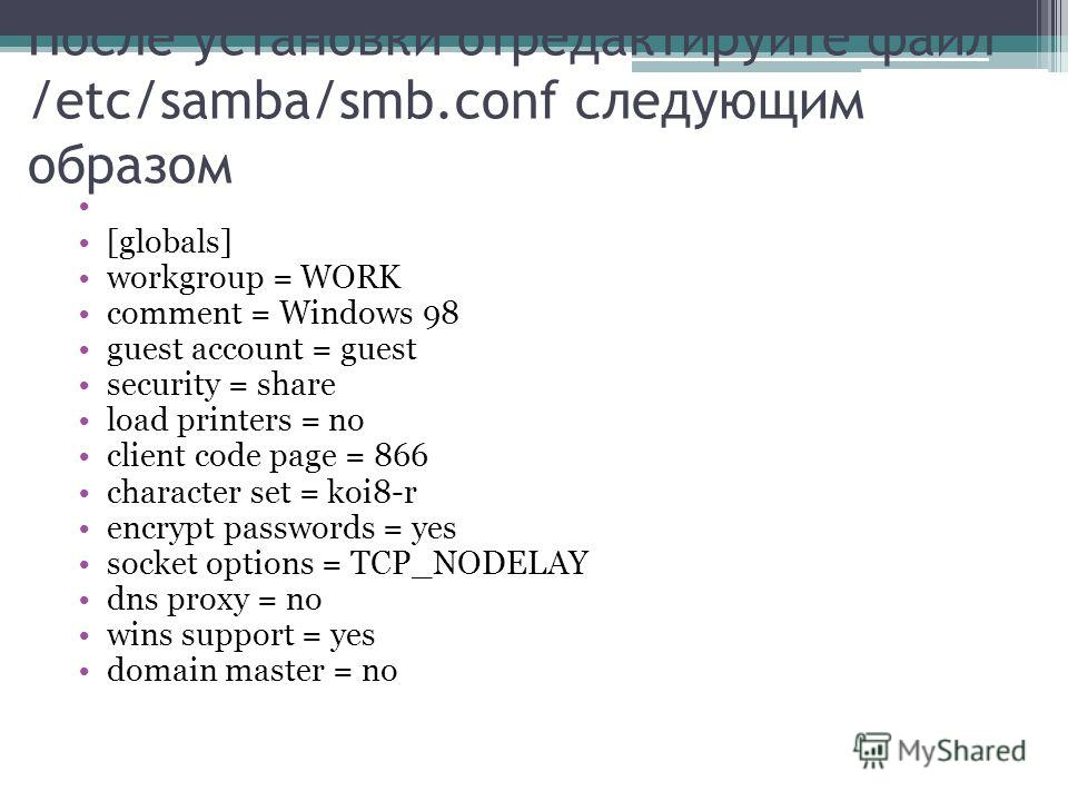 После установки отредактируйте файл /etc/samba/smb.conf следующим образом [globals] workgroup = WORK comment = Windows 98 guest account = guest security = share load printers = no client code page = 866 character set = koi8-r encrypt passwords = yes