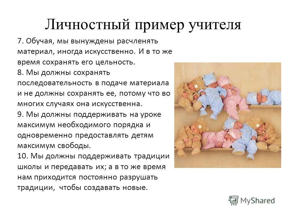Личностный пример учителя 7. Обучая, мы вынуждены расчленять материал, иногда искусственно. И в то же время сохранять его цельность. 8. Мы должны сохранять последовательность в подаче материала и не должны сохранять ее, потому что во многих случаях о