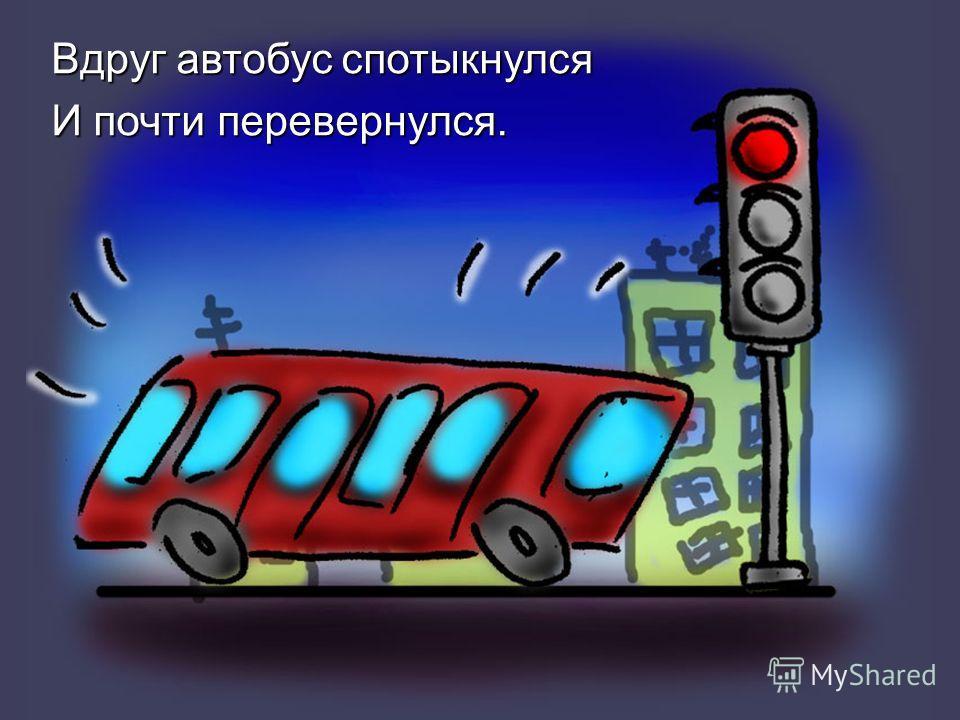 Вдруг автобус спотыкнулся И почти перевернулся.