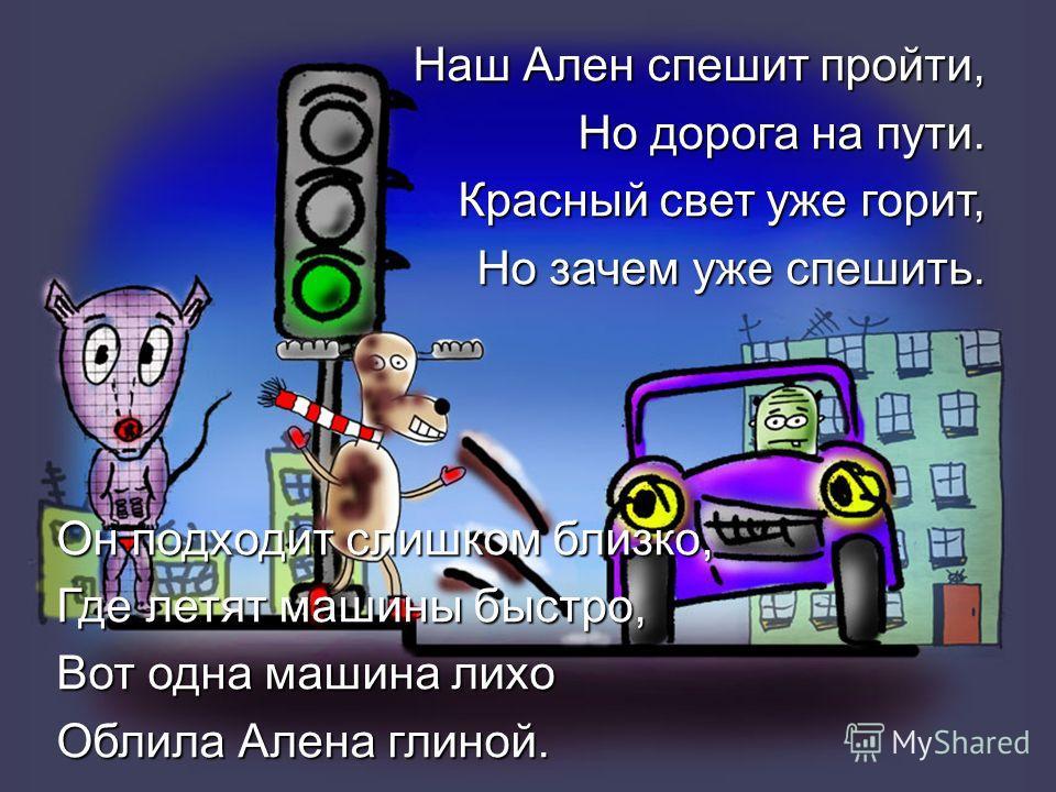 Наш Ален спешит пройти, Но дорога на пути. Красный свет уже горит, Но зачем уже спешить. Он подходит слишком близко, Где летят машины быстро, Вот одна машина лихо Облила Алена глиной.