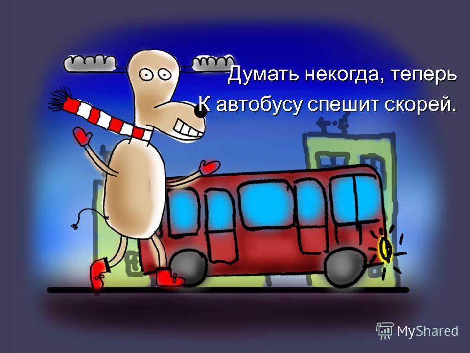 Думать некогда, теперь К автобусу спешит скорей.