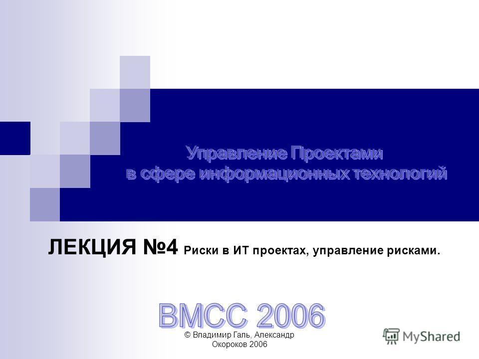 © Владимир Галь, Александр Окороков 2006 ЛЕКЦИЯ 4 Риски в ИТ проектах, управление рисками.