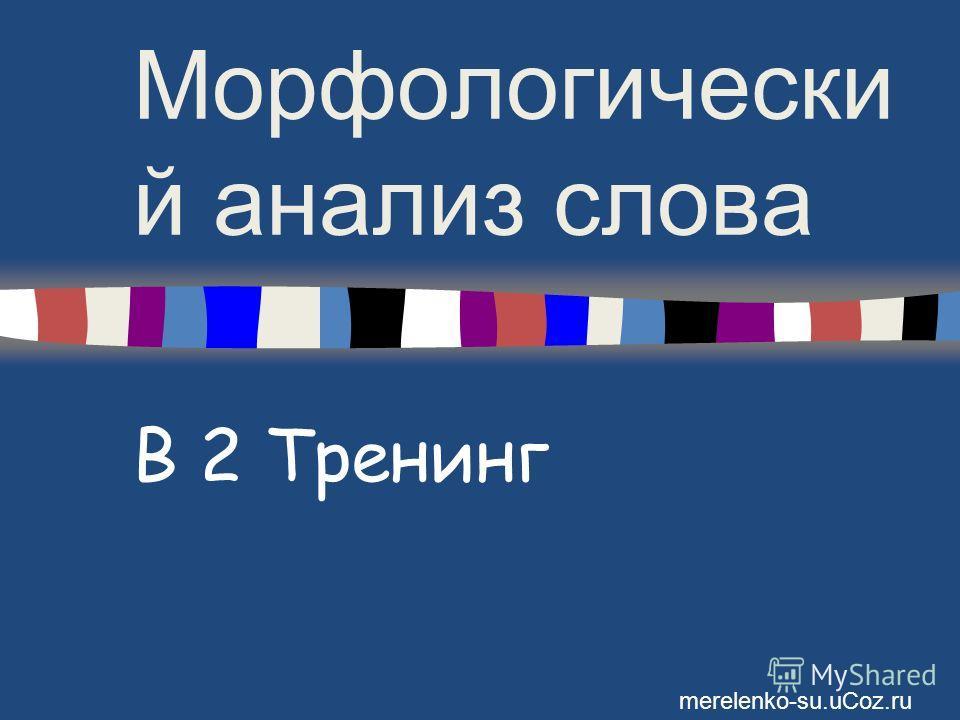 Морфологически й анализ слова В 2 Тренинг merelenko-su.uCoz.ru