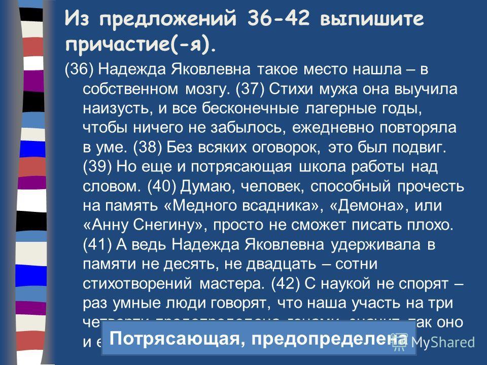 Из предложений 36-42 выпишите причастие(-я). (36) Надежда Яковлевна такое место нашла – в собственном мозгу. (37) Стихи мужа она выучила наизусть, и все бесконечные лагерные годы, чтобы ничего не забылось, ежедневно повторяла в уме. (38) Без всяких о