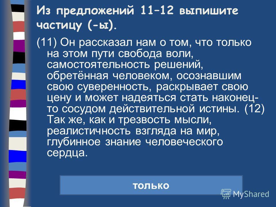 Из предложений 11–12 выпишите частицу (-ы). (11) Он рассказал нам о том, что только на этом пути свобода воли, самостоятельность решений, обретённая человеком, осознавшим свою суверенность, раскрывает свою цену и может надеяться стать наконец- то сос