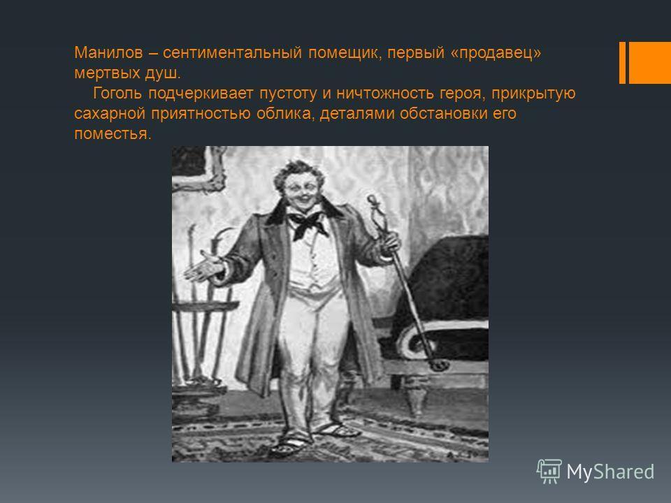 Манилов – сентиментальный помещик, первый «продавец» мертвых душ. Гоголь подчеркивает пустоту и ничтожность героя, прикрытую сахарной приятностью облика, деталями обстановки его поместья.